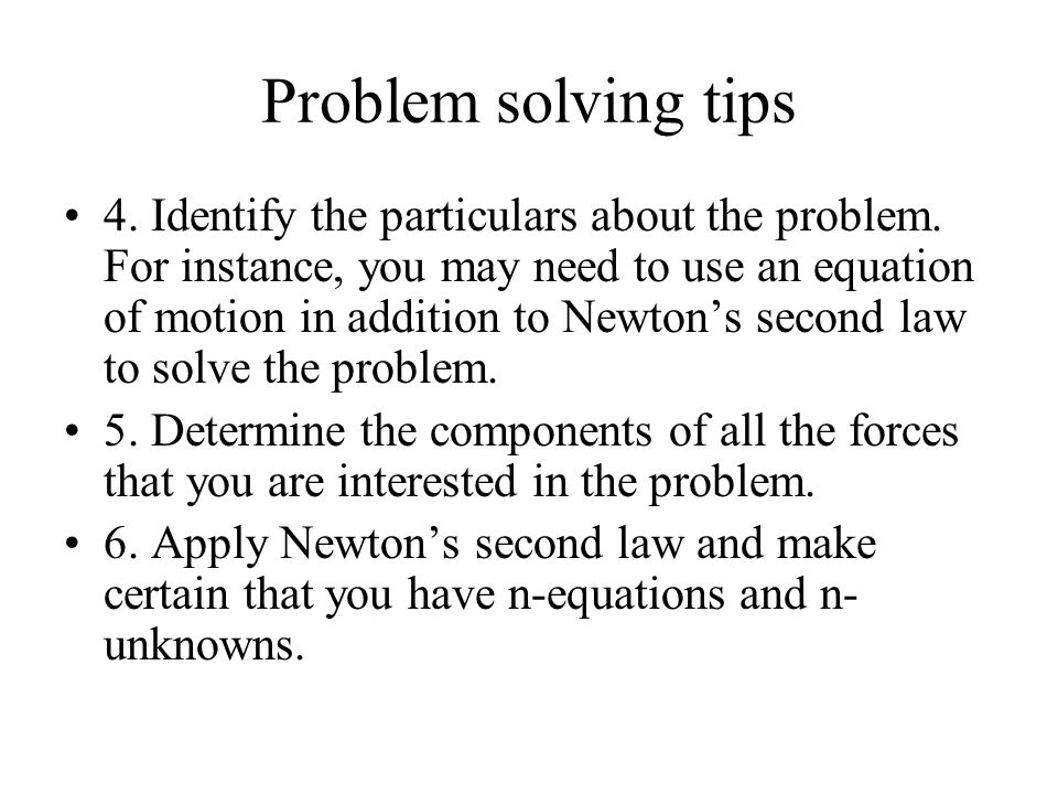 Problem solving tips 4. Identify the particulars about the problem. For instance, you may need to use an equation of motion in addition to Newton's se