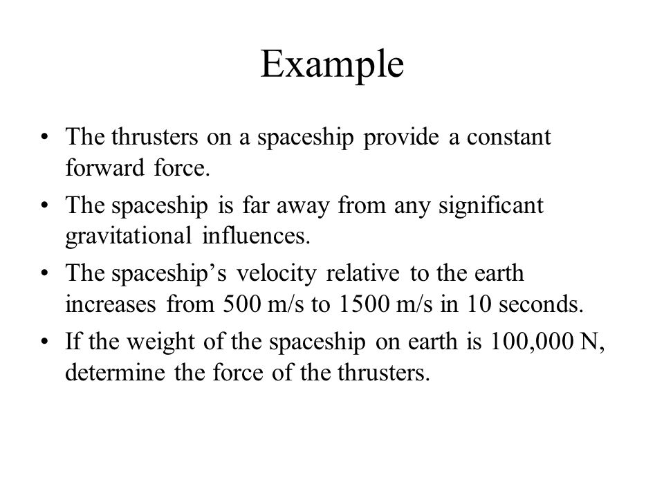 Example The thrusters on a spaceship provide a constant forward force. The spaceship is far away from any significant gravitational influences. The sp