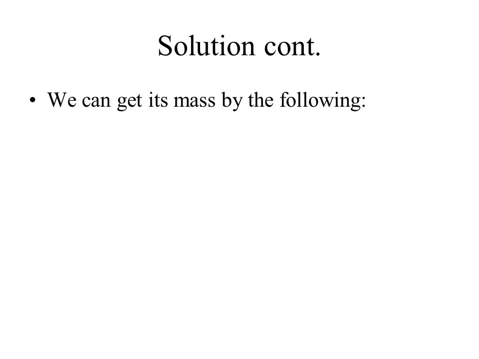 Solution cont. We can get its mass by the following: