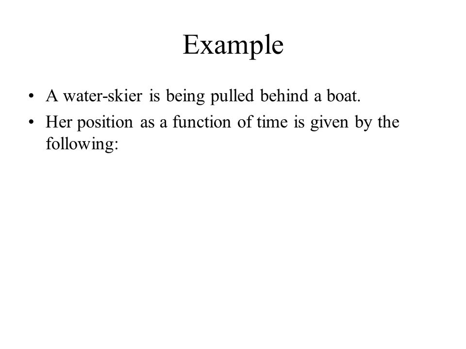Example A water-skier is being pulled behind a boat. Her position as a function of time is given by the following: