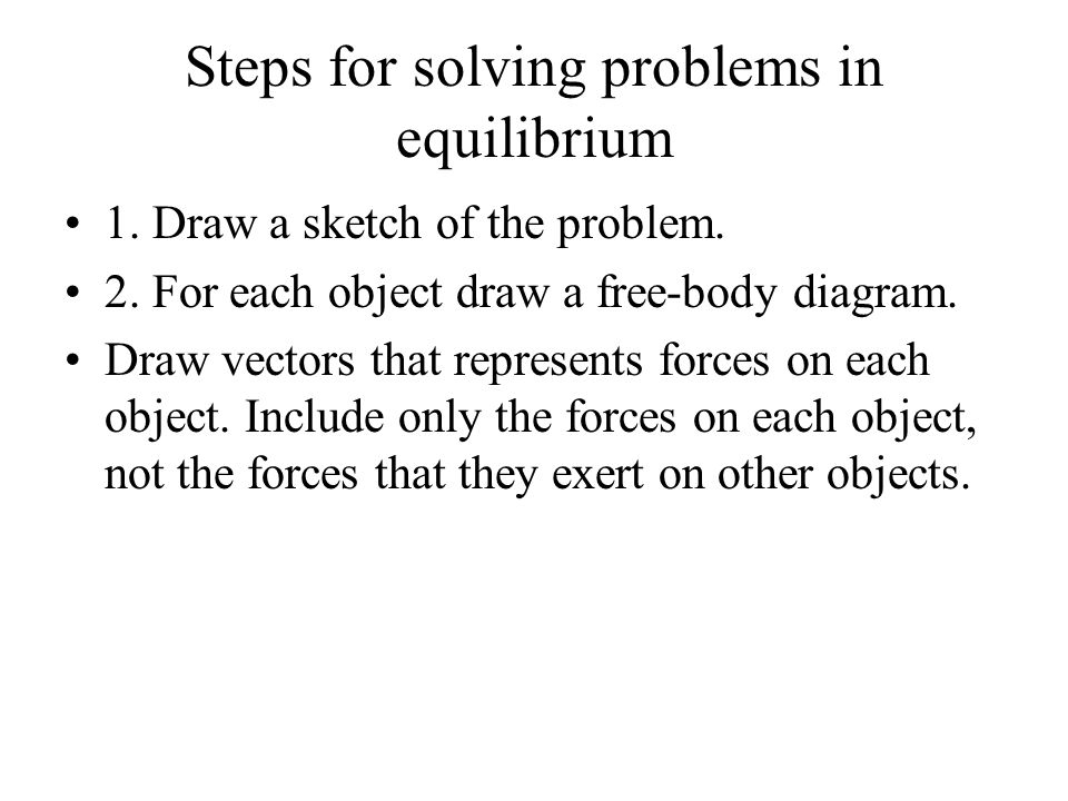 Steps for solving problems in equilibrium 1. Draw a sketch of the problem. 2. For each object draw a free-body diagram. Draw vectors that represents f