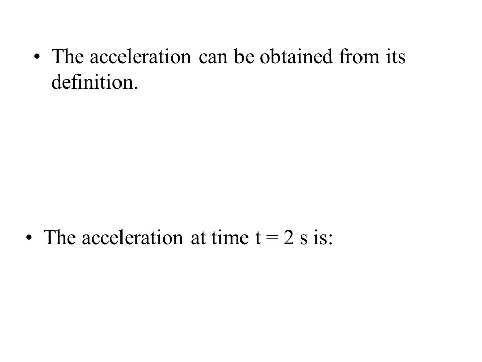 The acceleration can be obtained from its definition. The acceleration at time t = 2 s is: