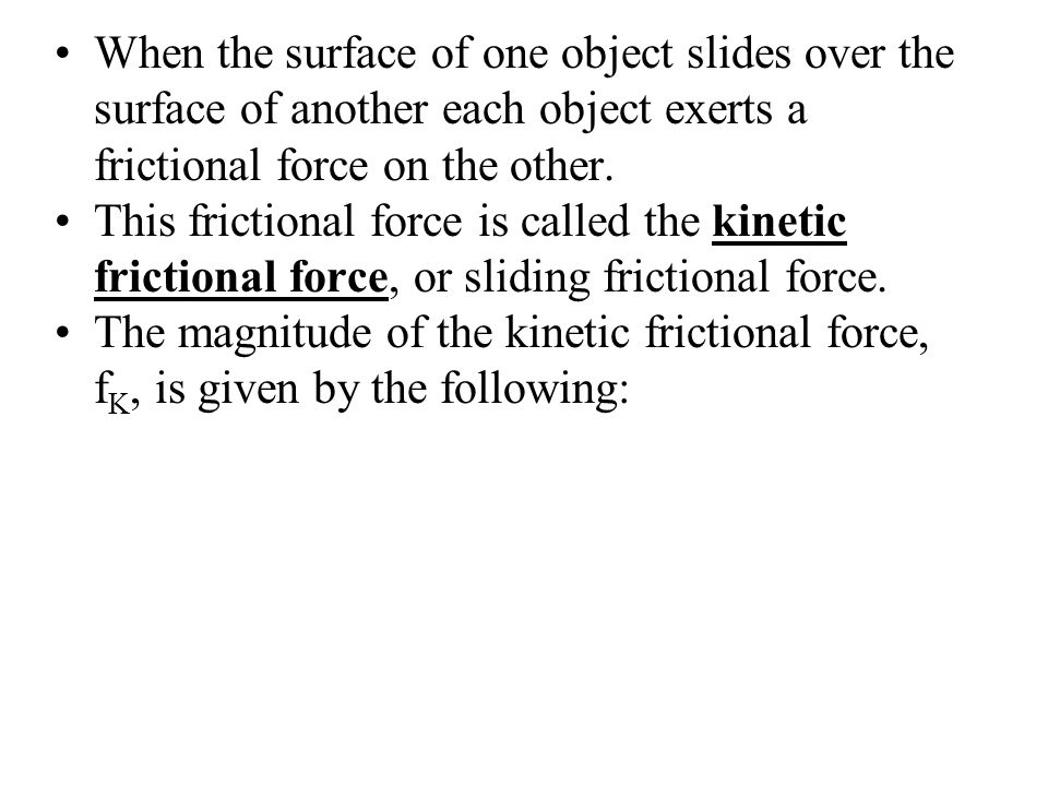 When the surface of one object slides over the surface of another each object exerts a frictional force on the other. This frictional force is called