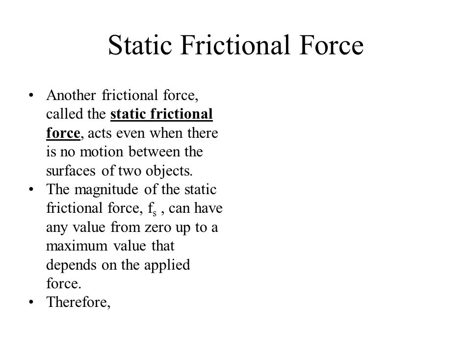 Static Frictional Force Another frictional force, called the static frictional force, acts even when there is no motion between the surfaces of two ob
