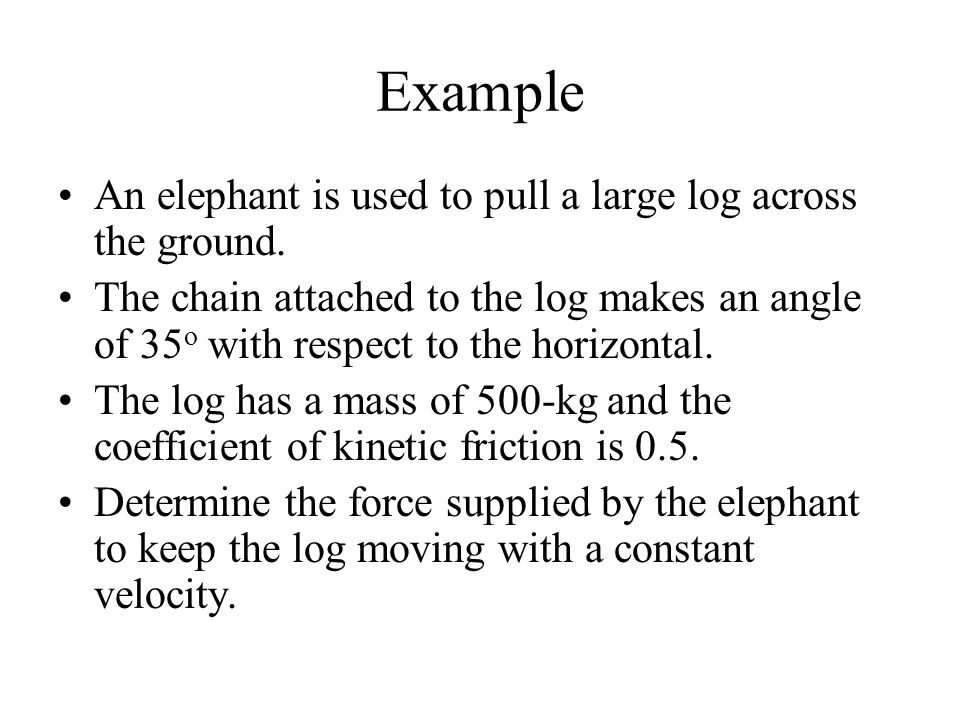Example An elephant is used to pull a large log across the ground. The chain attached to the log makes an angle of 35 o with respect to the horizontal