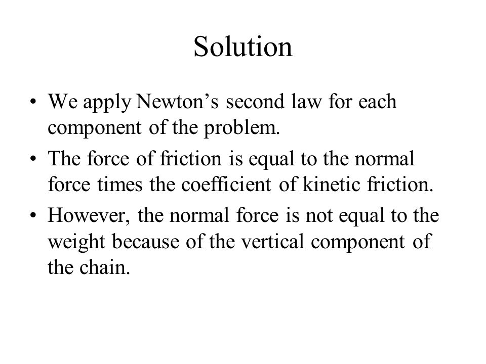 Solution We apply Newton's second law for each component of the problem. The force of friction is equal to the normal force times the coefficient of k