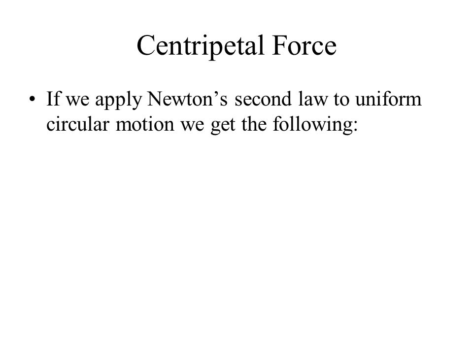 Centripetal Force If we apply Newton's second law to uniform circular motion we get the following: