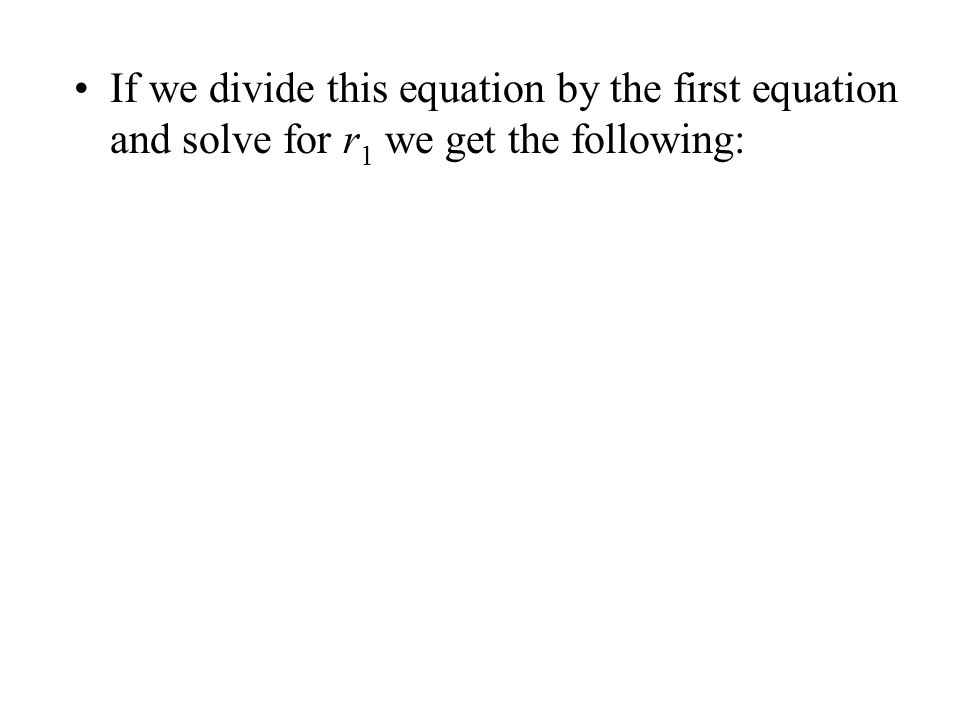 If we divide this equation by the first equation and solve for r 1 we get the following: