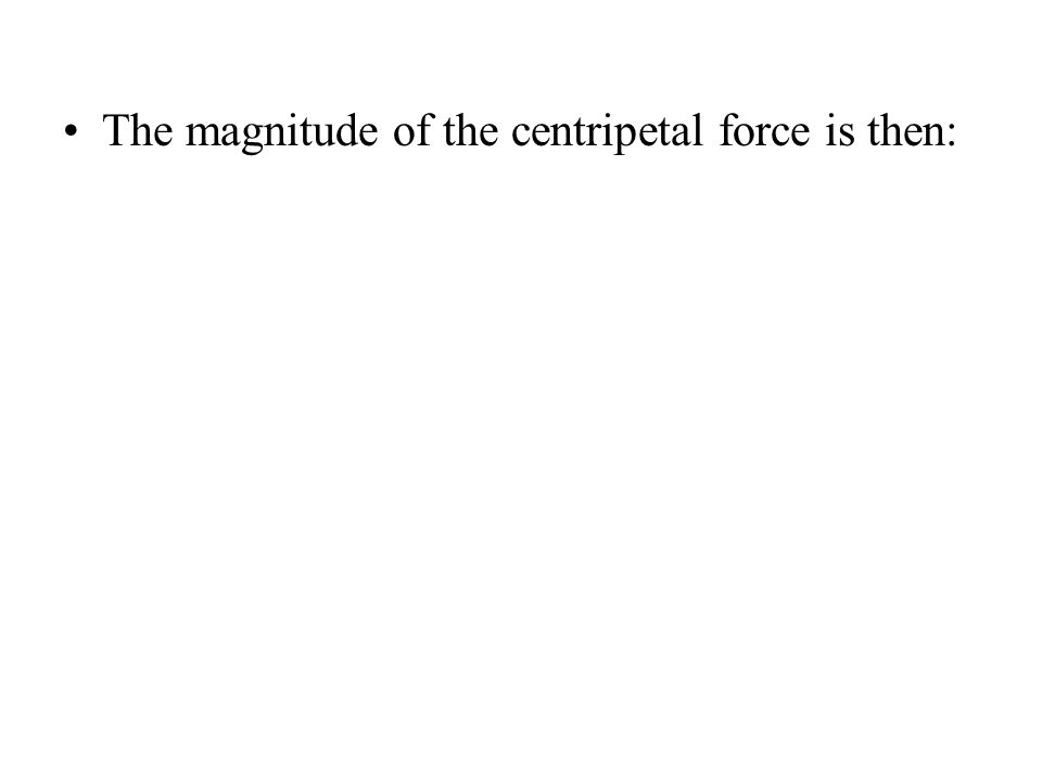 The magnitude of the centripetal force is then:
