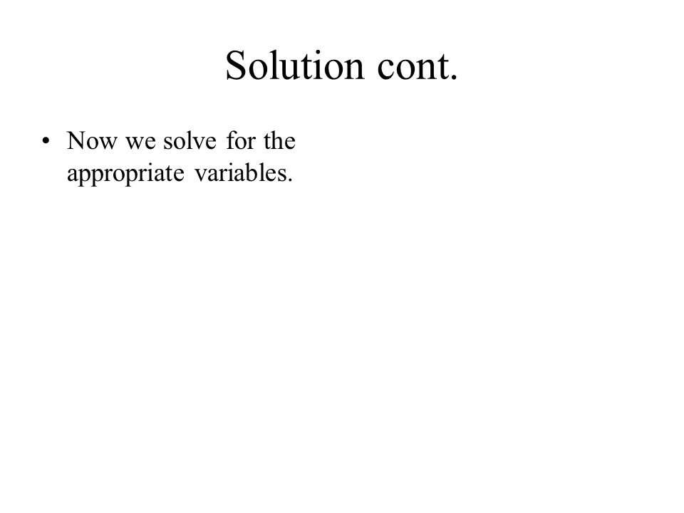 Solution cont. Now we solve for the appropriate variables.