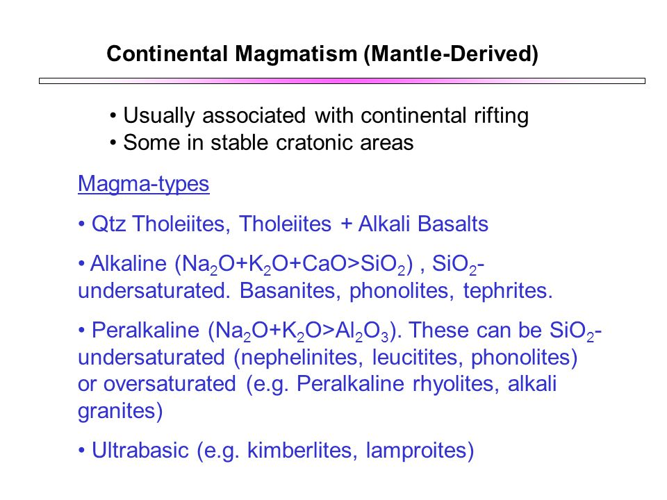 Continental Magmatism (Mantle-Derived) Usually associated with continental rifting Some in stable cratonic areas Magma-types Qtz Tholeiites, Tholeiite