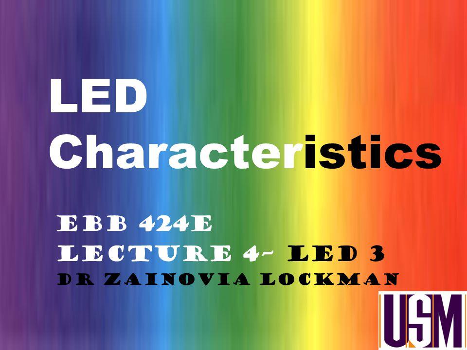 LED Characteristics EBB 424E Lecture 4– LED 3 Dr Zainovia Lockman