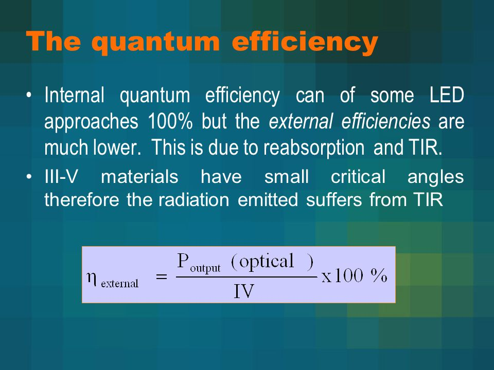 The quantum efficiency Internal quantum efficiency can of some LED approaches 100% but the external efficiencies are much lower.