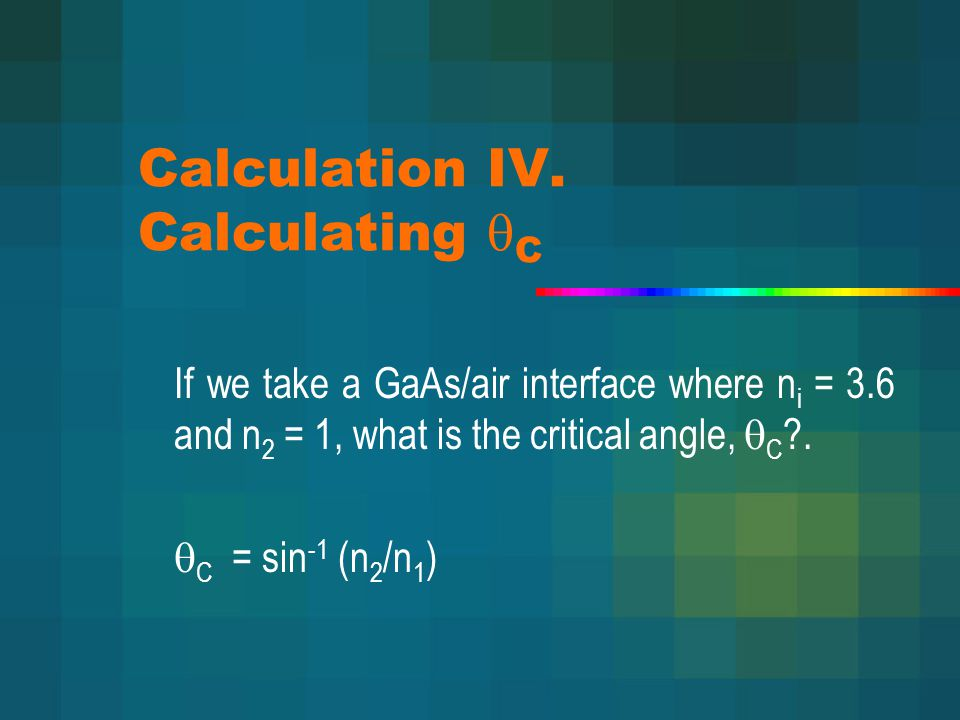 Calculation IV. Calculating  C If we take a GaAs/air interface where n i = 3.6 and n 2 = 1, what is the critical angle,  C ?.  C = sin -1 (n 2 /n 1
