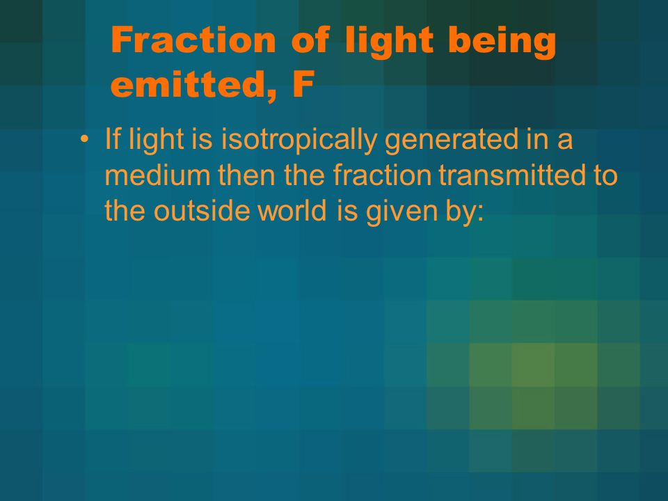Fraction of light being emitted, F If light is isotropically generated in a medium then the fraction transmitted to the outside world is given by: