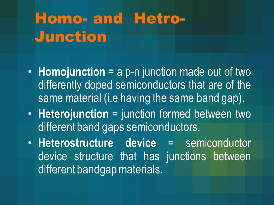 Homo- and Hetro- Junction Homojunction = a p-n junction made out of two differently doped semiconductors that are of the same material (i.e having the same band gap).