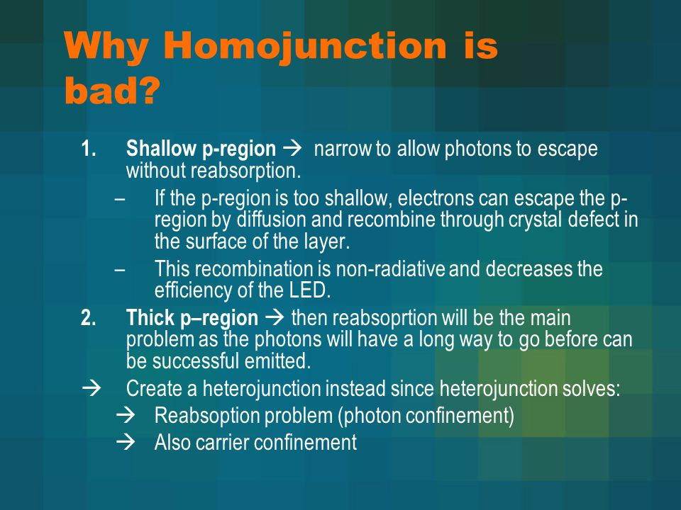 Why Homojunction is bad? 1. Shallow p-region  narrow to allow photons to escape without reabsorption. –If the p-region is too shallow, electrons can