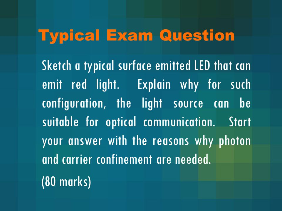 Typical Exam Question Sketch a typical surface emitted LED that can emit red light. Explain why for such configuration, the light source can be suitab