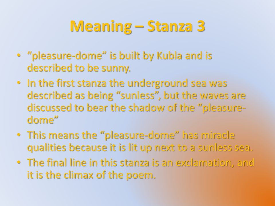 "Meaning – Stanza 3 ""pleasure-dome"" is built by Kubla and is described to be sunny. ""pleasure-dome"" is built by Kubla and is described to be sunny. In"