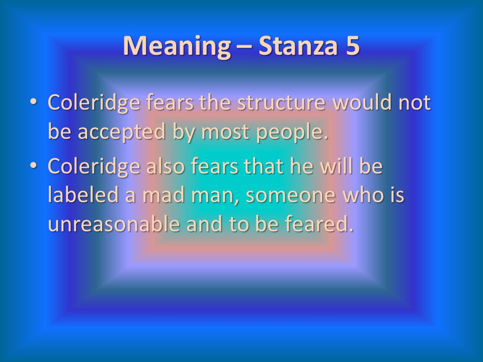 Meaning – Stanza 5 Coleridge fears the structure would not be accepted by most people. Coleridge fears the structure would not be accepted by most peo