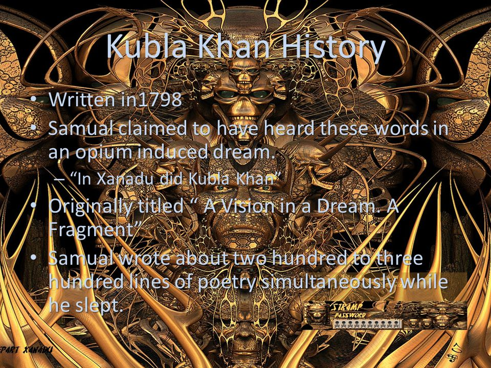 Kubla Khan History Written in1798 Written in1798 Samual claimed to have heard these words in an opium induced dream. Samual claimed to have heard thes