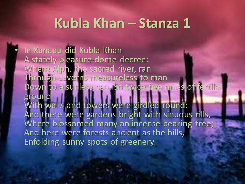 Kubla Khan – Stanza 1 In Xanadu did Kubla Khan A stately pleasure-dome decree: Where Alph, the sacred river, ran Through caverns measureless to man Do