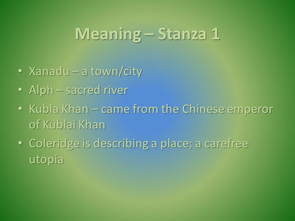 Meaning – Stanza 1 Xanadu – a town/city Xanadu – a town/city Alph – sacred river Alph – sacred river Kubla Khan – came from the Chinese emperor of Kub