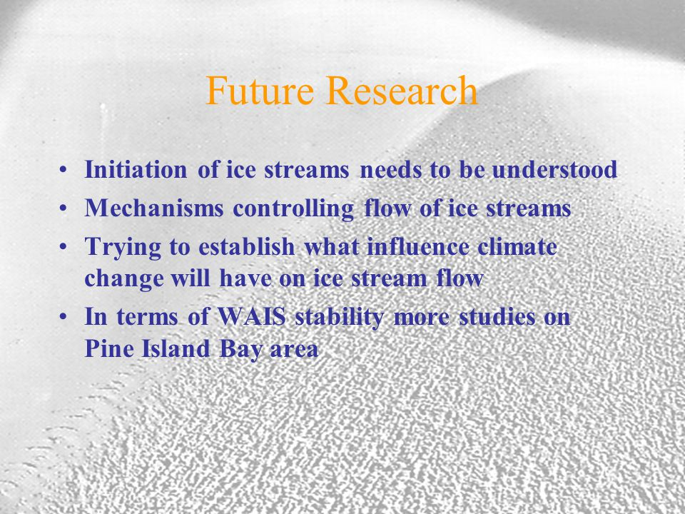 Future Research Initiation of ice streams needs to be understood Mechanisms controlling flow of ice streams Trying to establish what influence climate change will have on ice stream flow In terms of WAIS stability more studies on Pine Island Bay area