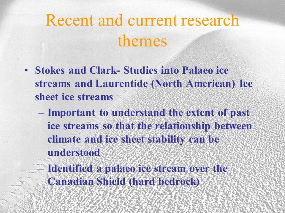 Recent and current research themes Stokes and Clark- Studies into Palaeo ice streams and Laurentide (North American) Ice sheet ice streams –Important to understand the extent of past ice streams so that the relationship between climate and ice sheet stability can be understood –Identified a palaeo ice stream over the Canadian Shield (hard bedrock)