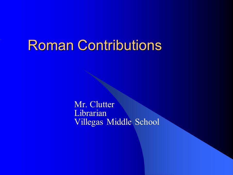 Roman Contributions Mr. Clutter Librarian Villegas Middle School
