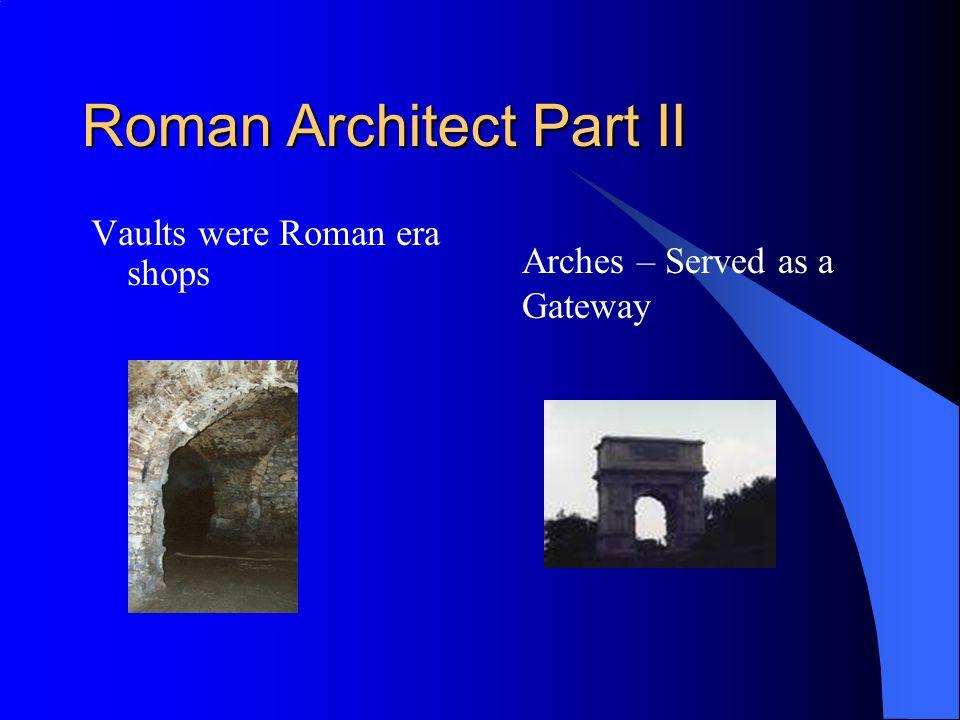 Roman Architect Part II Vaults were Roman era shops Arches – Served as a Gateway