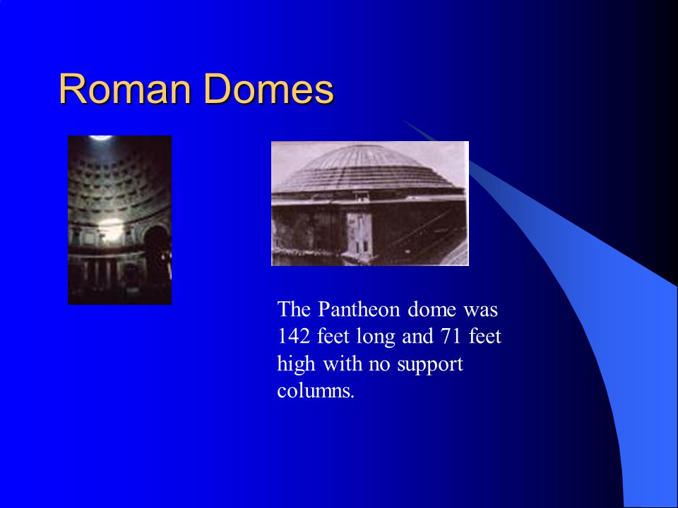 Roman Domes The Pantheon dome was 142 feet long and 71 feet high with no support columns.
