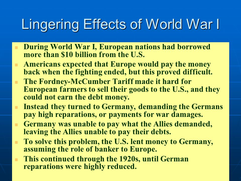 Lingering Effects of World War I During World War I, European nations had borrowed more than $10 billion from the U.S. Americans expected that Europe