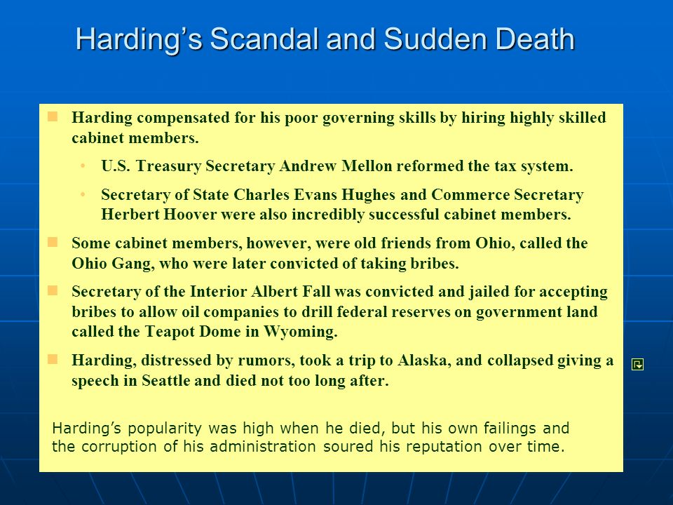 Harding's Scandal and Sudden Death Harding compensated for his poor governing skills by hiring highly skilled cabinet members. U.S. Treasury Secretary