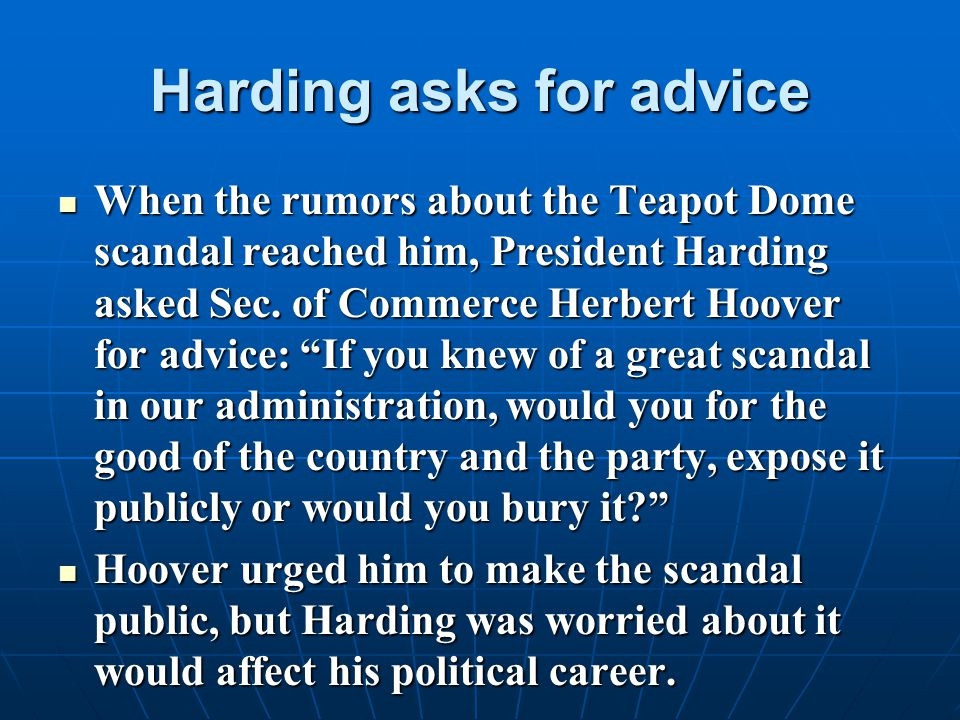 Harding asks for advice When the rumors about the Teapot Dome scandal reached him, President Harding asked Sec. of Commerce Herbert Hoover for advice: