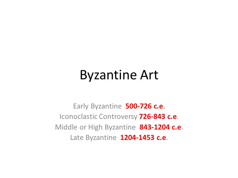 Byzantine Art Early Byzantine 500-726 c.e. Iconoclastic Controversy 726-843 c.e. Middle or High Byzantine 843-1204 c.e. Late Byzantine 1204-1453 c.e.