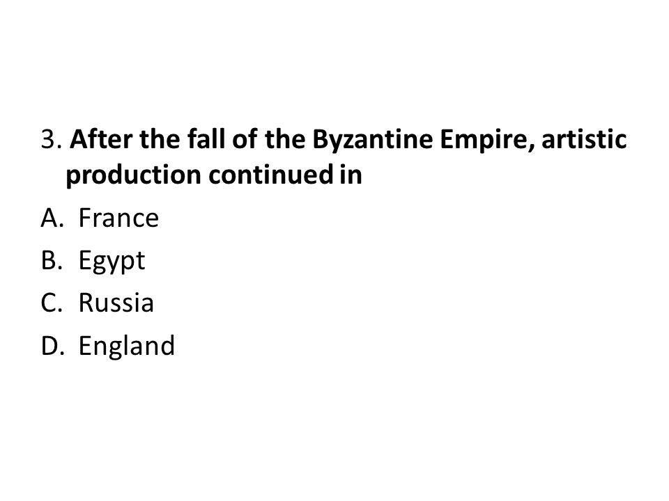 3. After the fall of the Byzantine Empire, artistic production continued in A.France B.Egypt C.Russia D.England