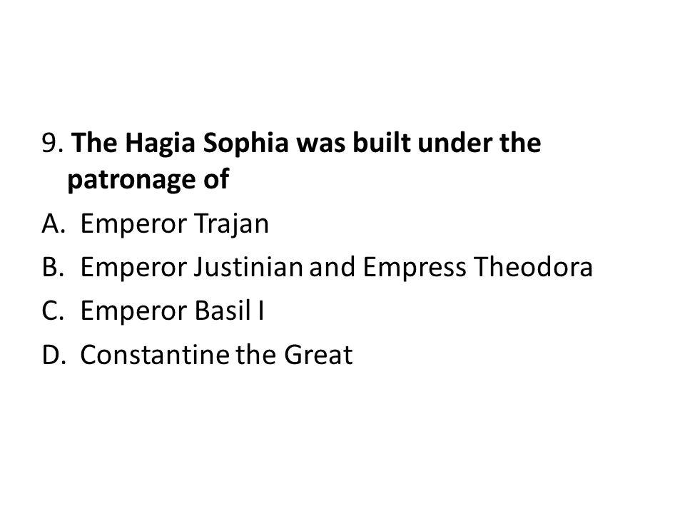 9. The Hagia Sophia was built under the patronage of A.Emperor Trajan B.Emperor Justinian and Empress Theodora C.Emperor Basil I D.Constantine the Gre