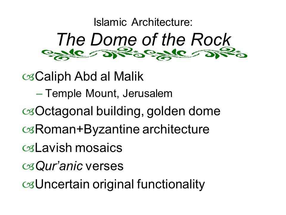 Islamic Architecture: The Dome of the Rock  Caliph Abd al Malik –Temple Mount, Jerusalem  Octagonal building, golden dome  Roman+Byzantine architec