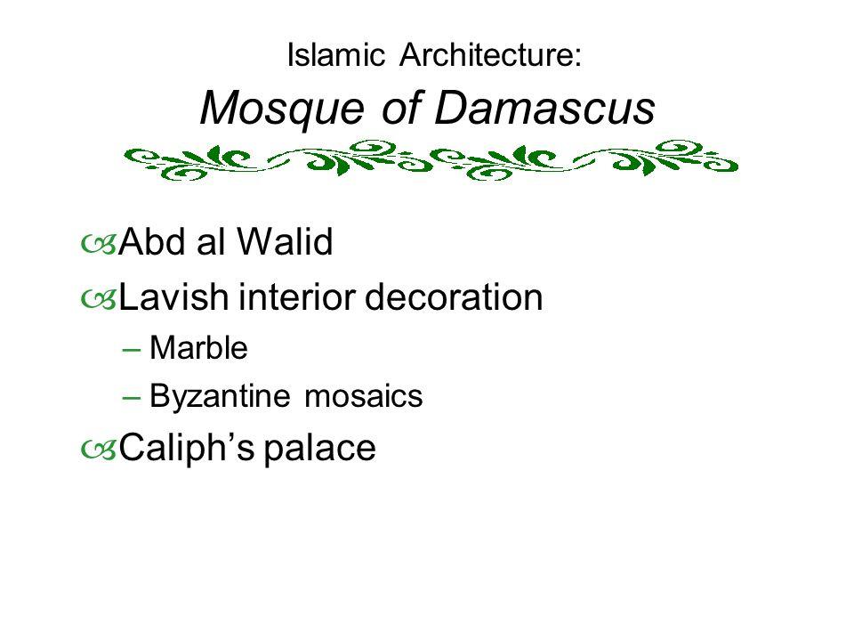 Islamic Architecture: Mosque of Damascus  Abd al Walid  Lavish interior decoration –Marble –Byzantine mosaics  Caliph's palace