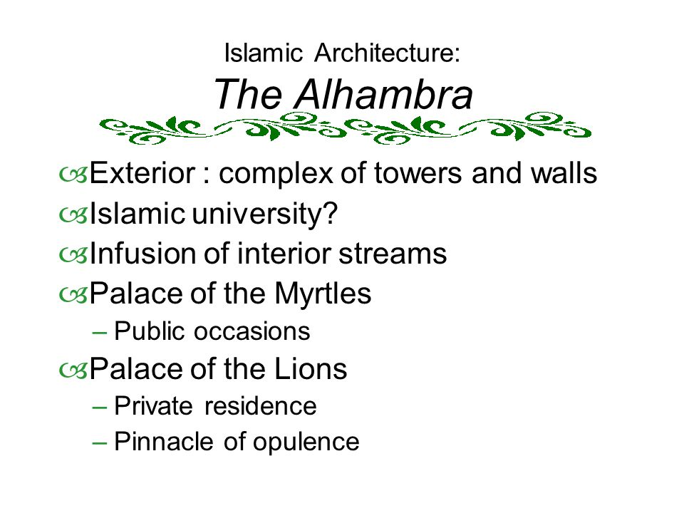 Islamic Architecture: The Alhambra  Exterior : complex of towers and walls  Islamic university?  Infusion of interior streams  Palace of the Myrtl