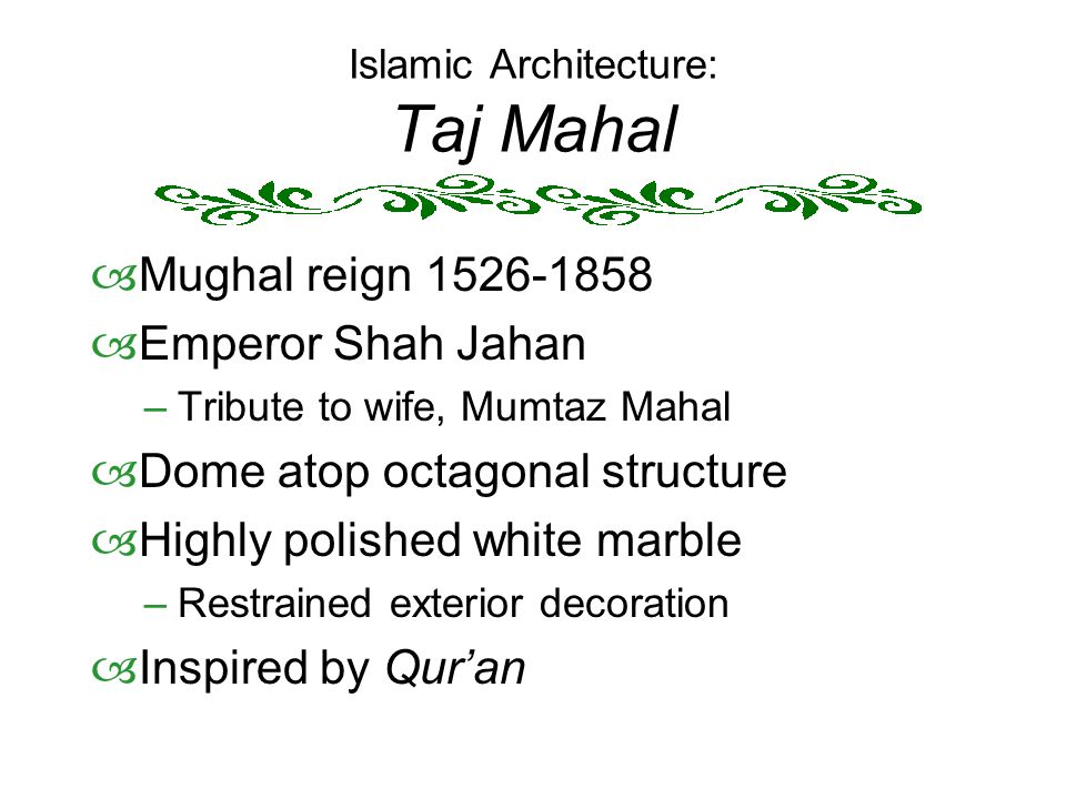 Islamic Architecture: Taj Mahal  Mughal reign 1526-1858  Emperor Shah Jahan –Tribute to wife, Mumtaz Mahal  Dome atop octagonal structure  Highly