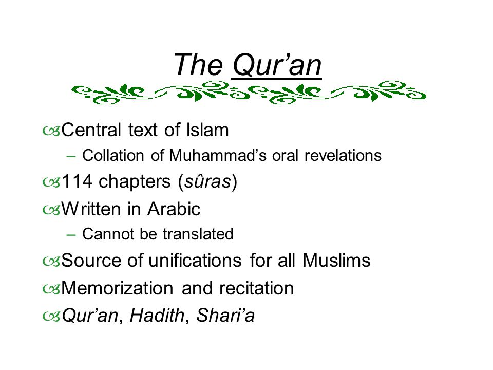 The Qur'an  Central text of Islam –Collation of Muhammad's oral revelations  114 chapters (sûras)  Written in Arabic –Cannot be translated  Source