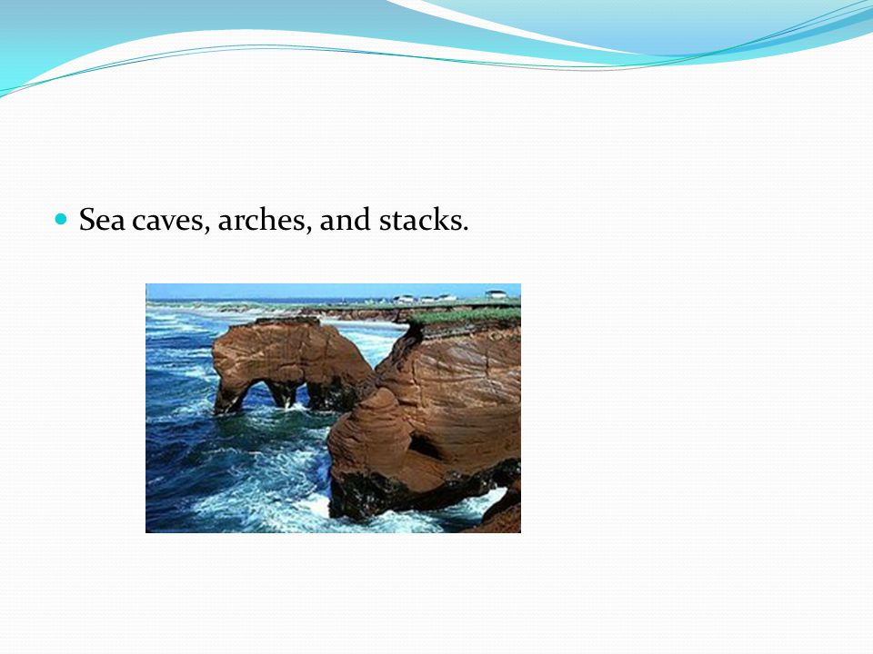 Sea caves, arches, and stacks.