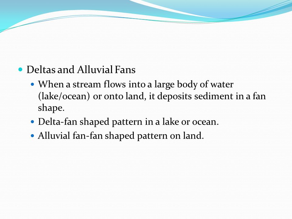 Deltas and Alluvial Fans When a stream flows into a large body of water (lake/ocean) or onto land, it deposits sediment in a fan shape. Delta-fan shap