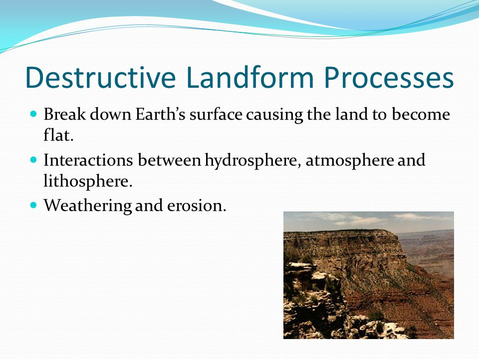 Destructive Landform Processes Break down Earth's surface causing the land to become flat. Interactions between hydrosphere, atmosphere and lithospher