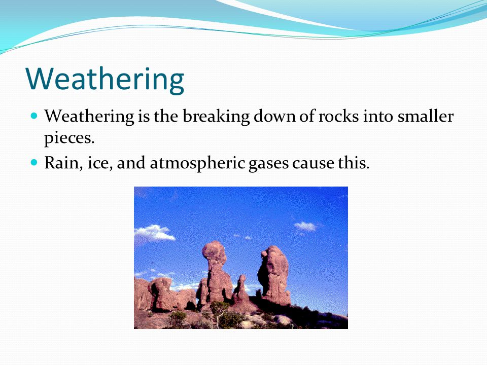 Weathering Weathering is the breaking down of rocks into smaller pieces. Rain, ice, and atmospheric gases cause this.