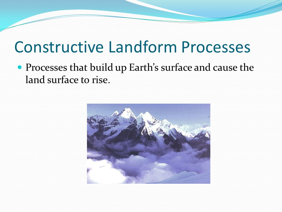 Constructive Landform Processes Processes that build up Earth's surface and cause the land surface to rise.