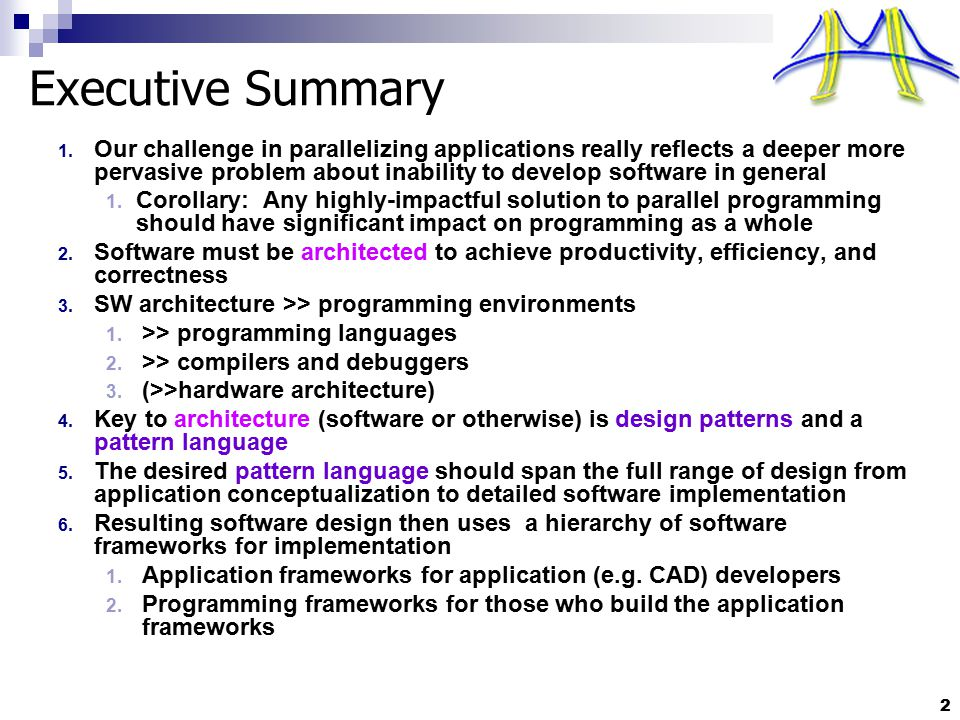 3 Outline What doesn't work Common approaches to approaching parallel programming will not work The scope and nature of the endeavor Challenges in parallel programming are symptoms, not root causes We need a full pattern language Patterns and frameworks Frameworks will be a (the?) primary medium of software development for application developers Detail on Structural Patterns Detail on Computational Patterns High-level examples of composing patterns