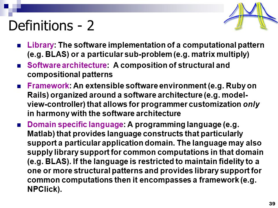 39 Definitions - 2 Library: The software implementation of a computational pattern (e.g. BLAS) or a particular sub-problem (e.g. matrix multiply) Soft